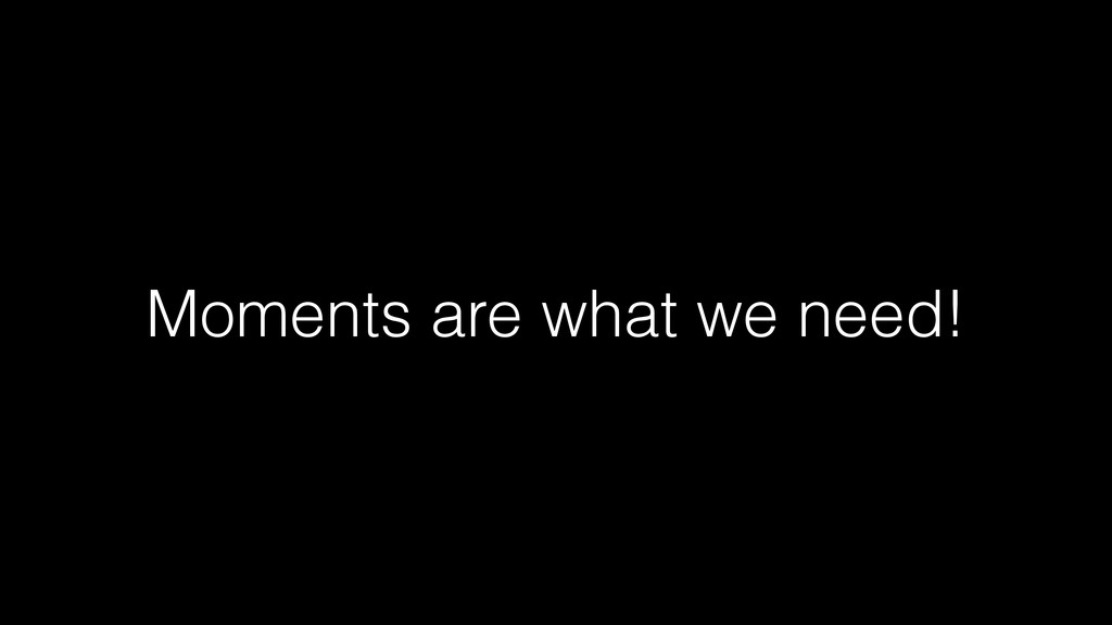 Moments are what we need!