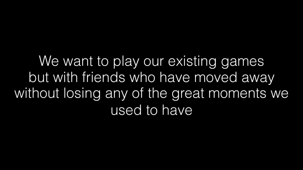 We want to play our existing games but with fri...
