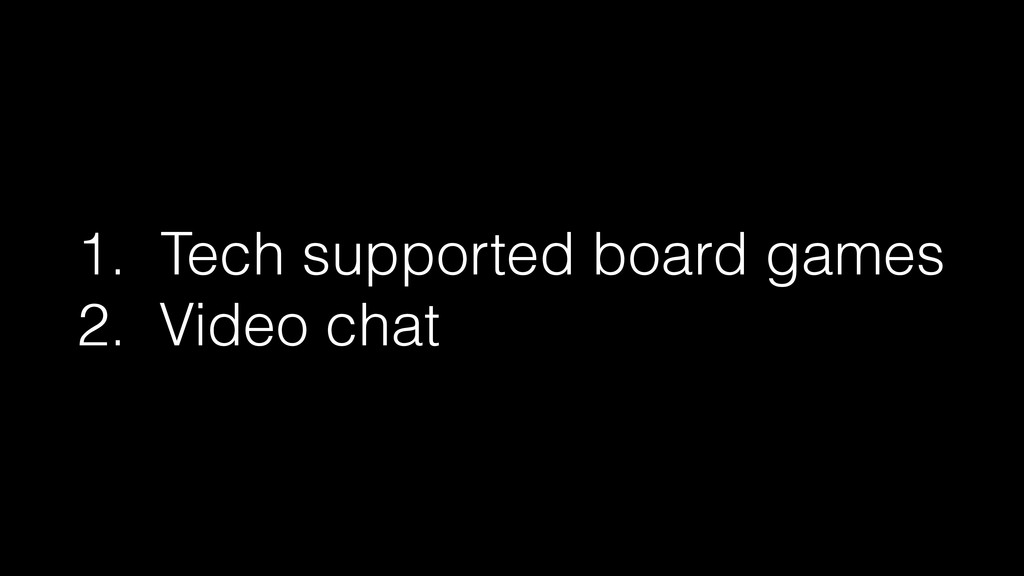 1. Tech supported board games 2. Video chat
