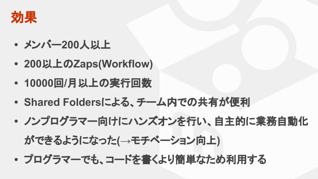 効果 • メンバー200人以上 • 200以上のZaps(Workflow) • 10000回...