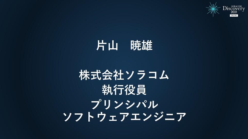片山 暁雄 株式会社ソラコム 執行役員 プリンシパル ソフトウェアエンジニア