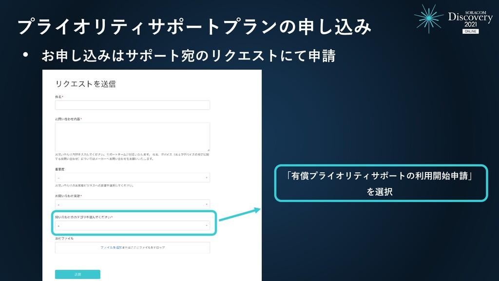 • お申し込みはサポート宛のリクエストにて申請 「有償プライオリティサポートの利用開始申請」 ...