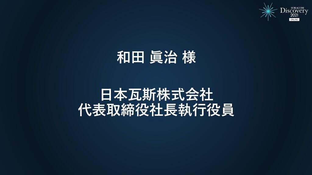 和田 眞治 様 日本瓦斯株式会社 代表取締役社長執行役員