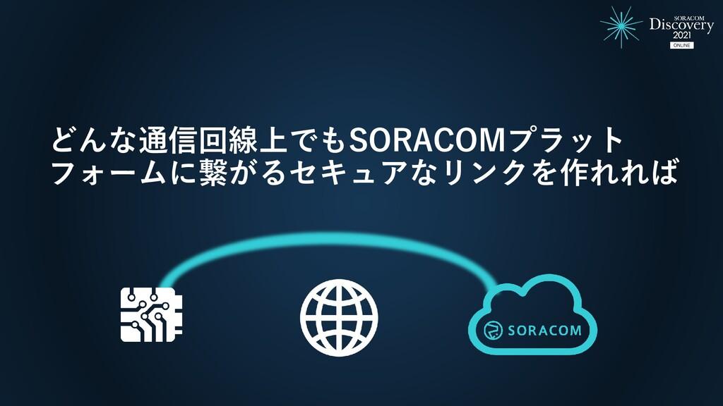 どんな通信回線上でもSORACOMプラット フォームに繋がるセキュアなリンクを作れれば