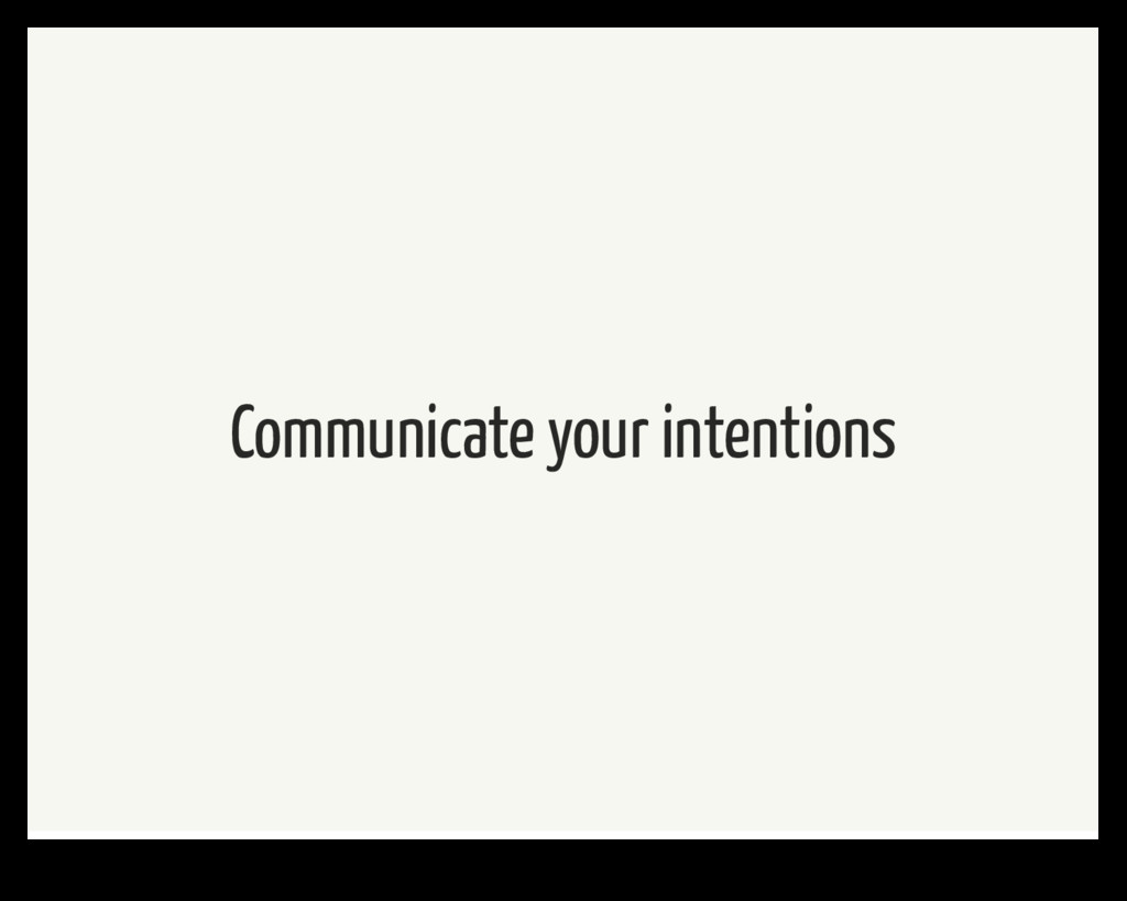 Communicate your intentions