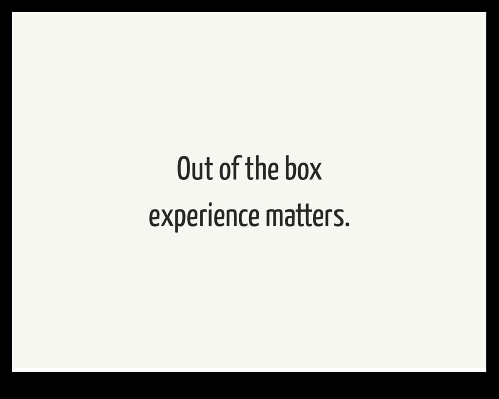 Out of the box experience matters.