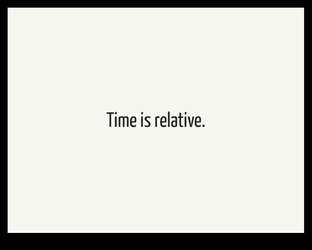 Time is relative.