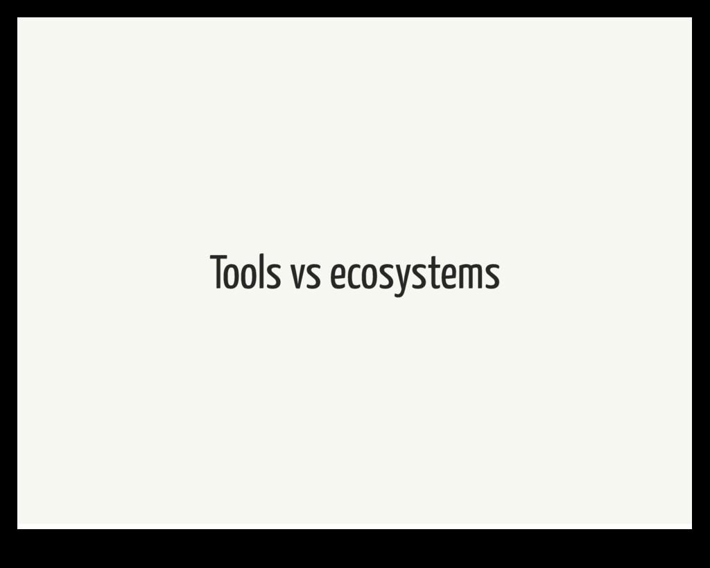 Tools vs ecosystems