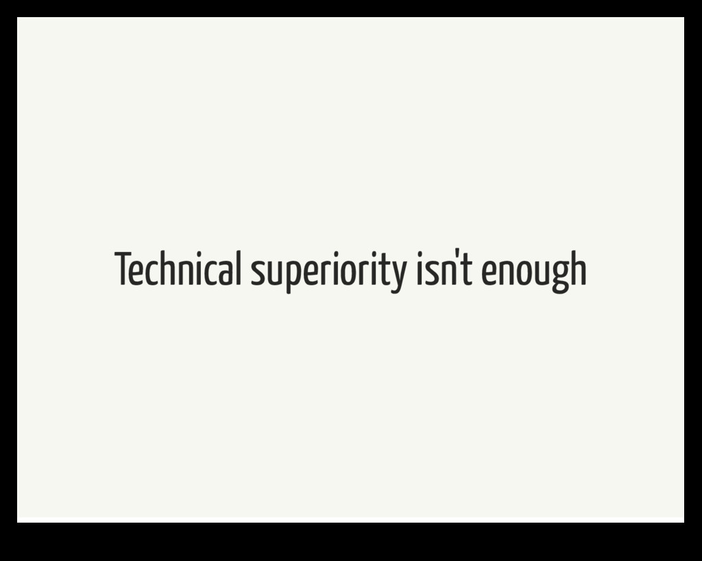 Technical superiority isn't enough
