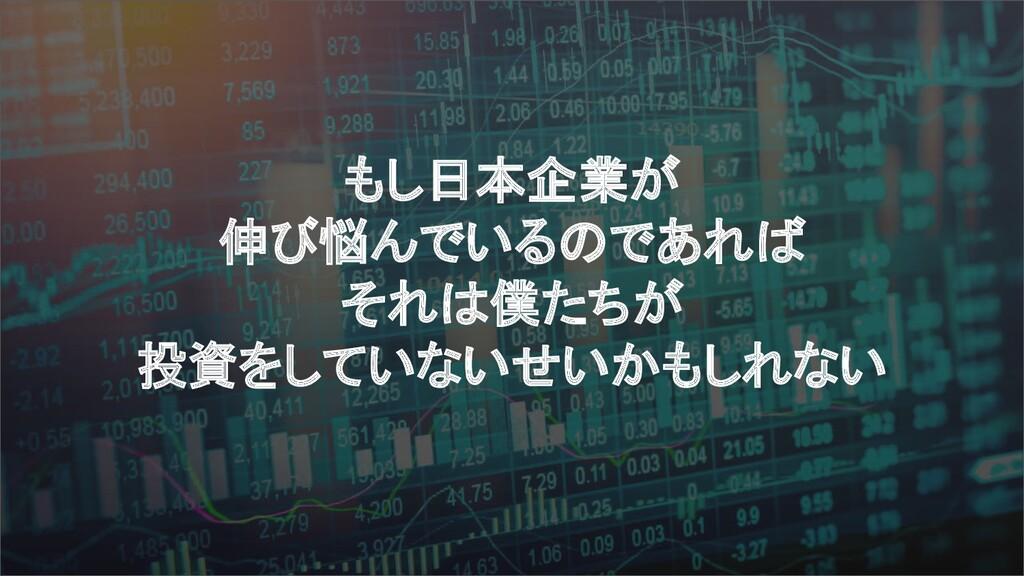 もし日本企業が 伸び悩んでいるのであれば それは僕たちが 投資をしていないせいかもしれない