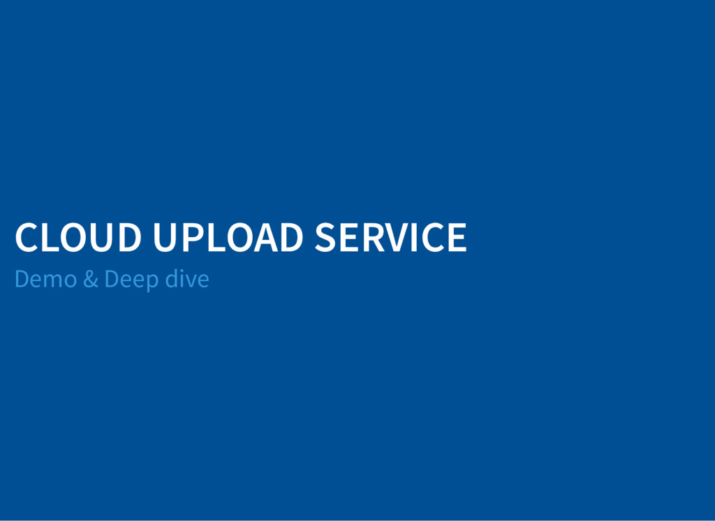 CLOUD UPLOAD SERVICE Demo & Deep dive