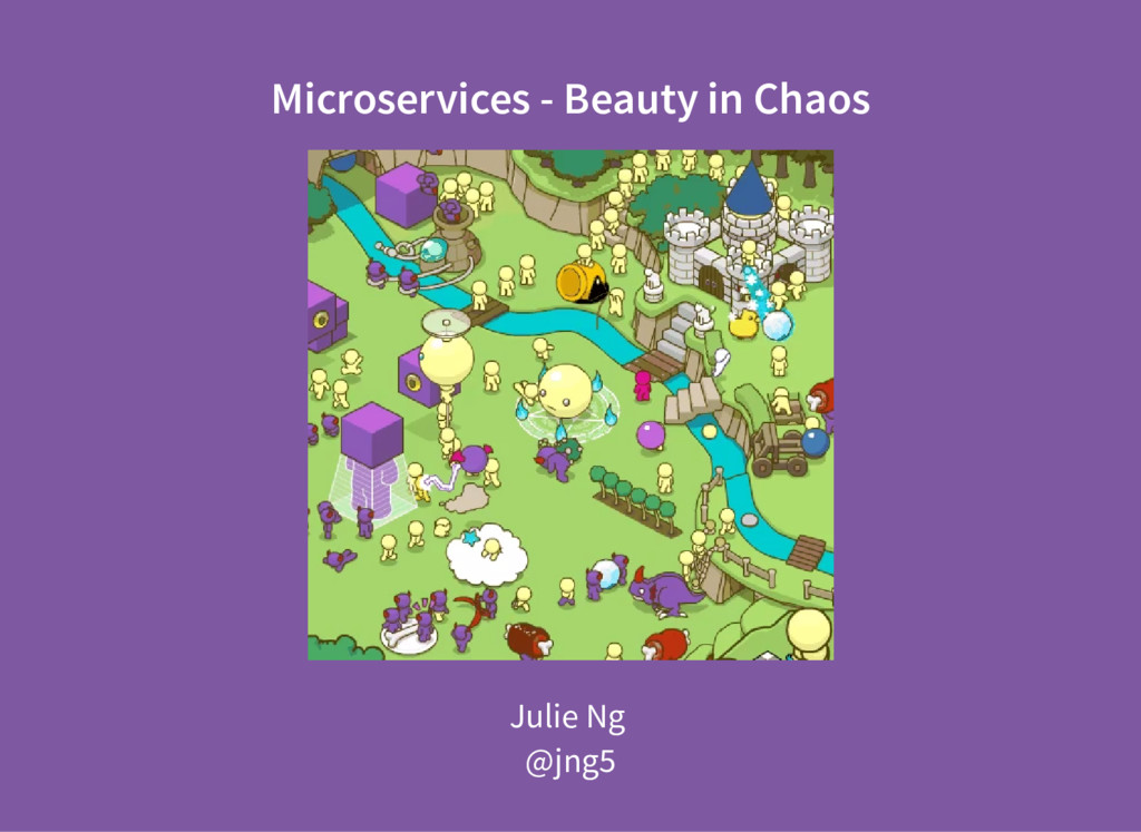 Microservices - Beauty in Chaos Julie Ng @jng5