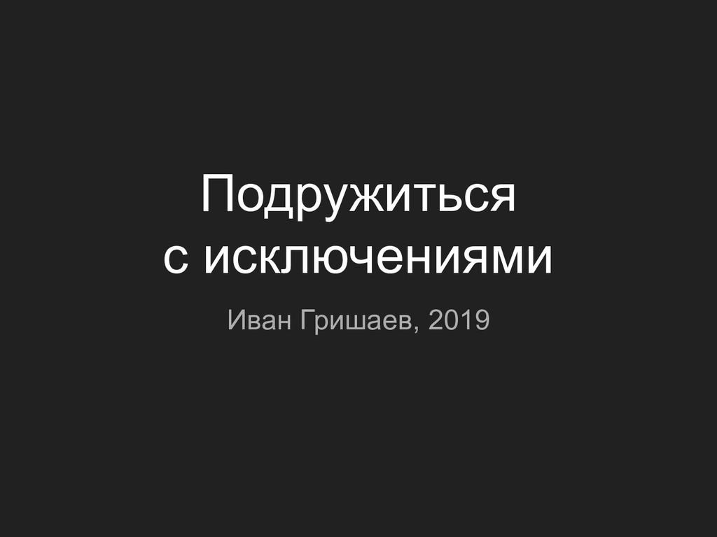 Подружиться с исключениями Иван Гришаев, 2019