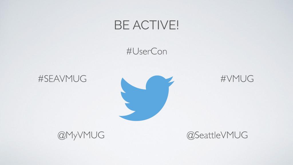 BE ACTIVE! #SEAVMUG @SeattleVMUG #VMUG #UserCon...