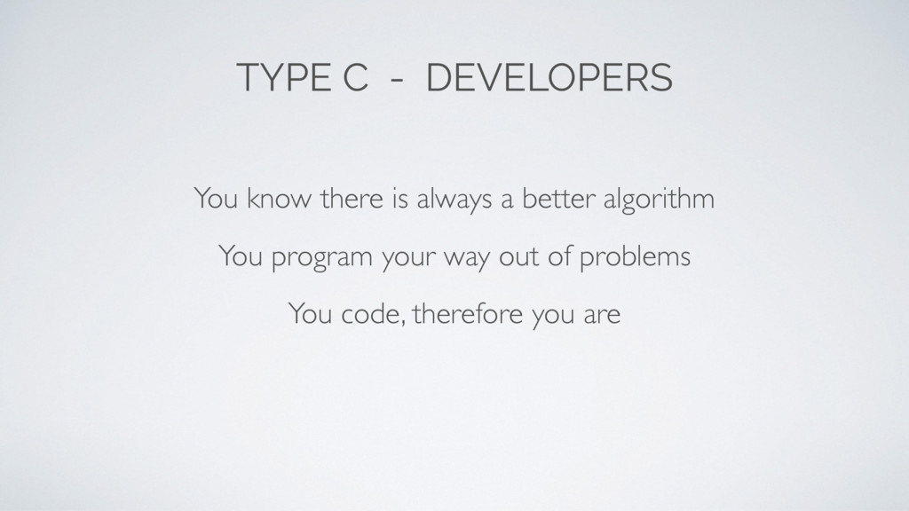 TYPE C - DEVELOPERS You code, therefore you are...
