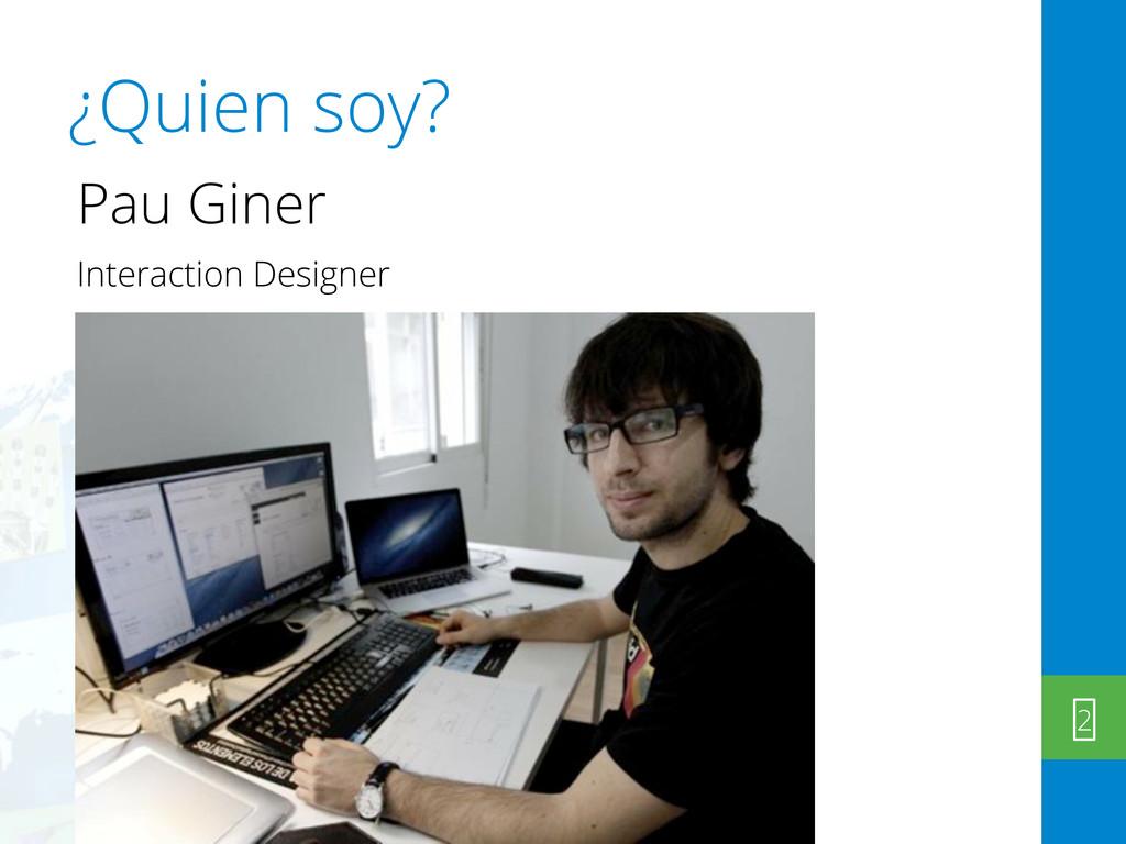¿Quien soy? Pau Giner Interaction Designer 2