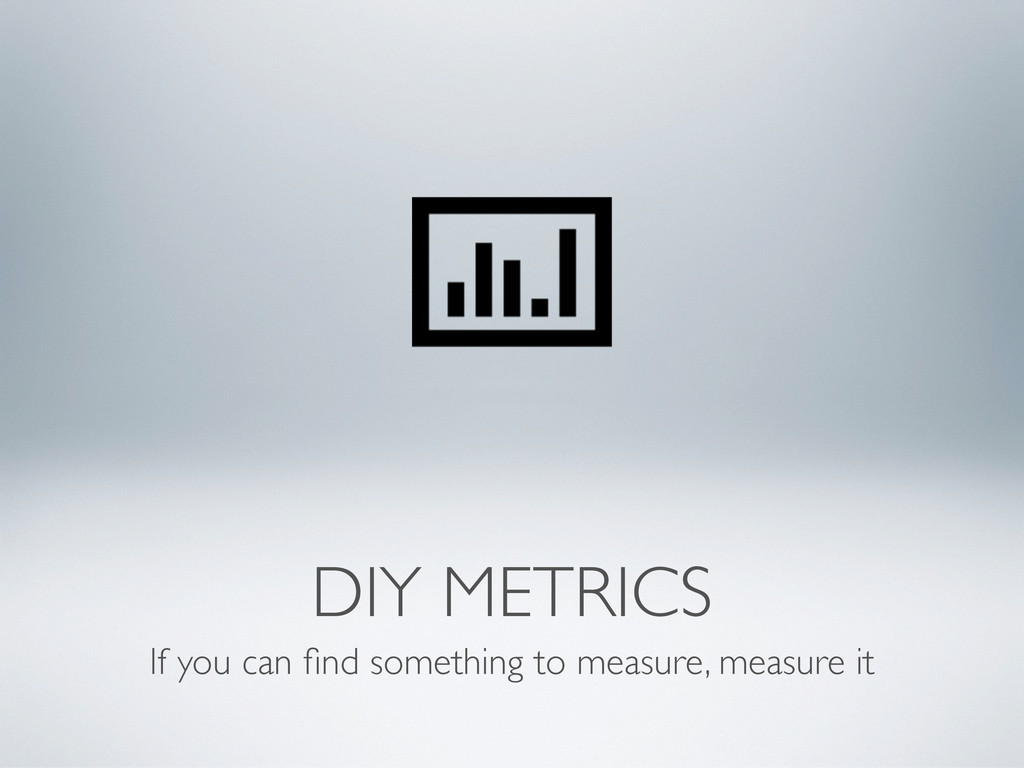 DIY METRICS If you can find something to measure...
