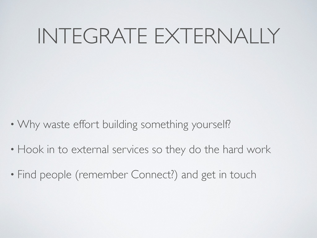 INTEGRATE EXTERNALLY • Why waste effort buildin...