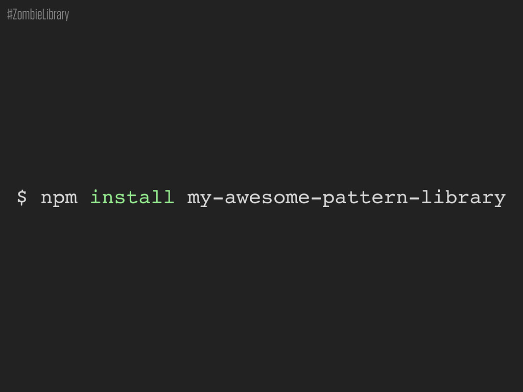 #ZombieLibrary $ npm install my-awesome-pattern...