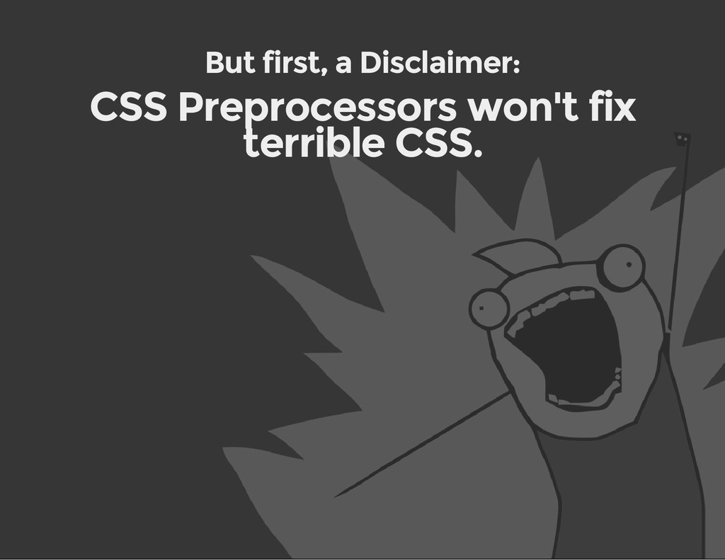 But first, a Disclaimer: CSS Preprocessors won'...
