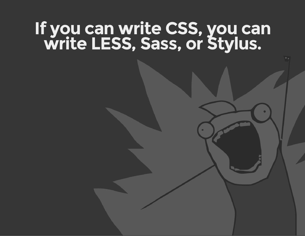 If you can write CSS, you can write LESS, Sass,...