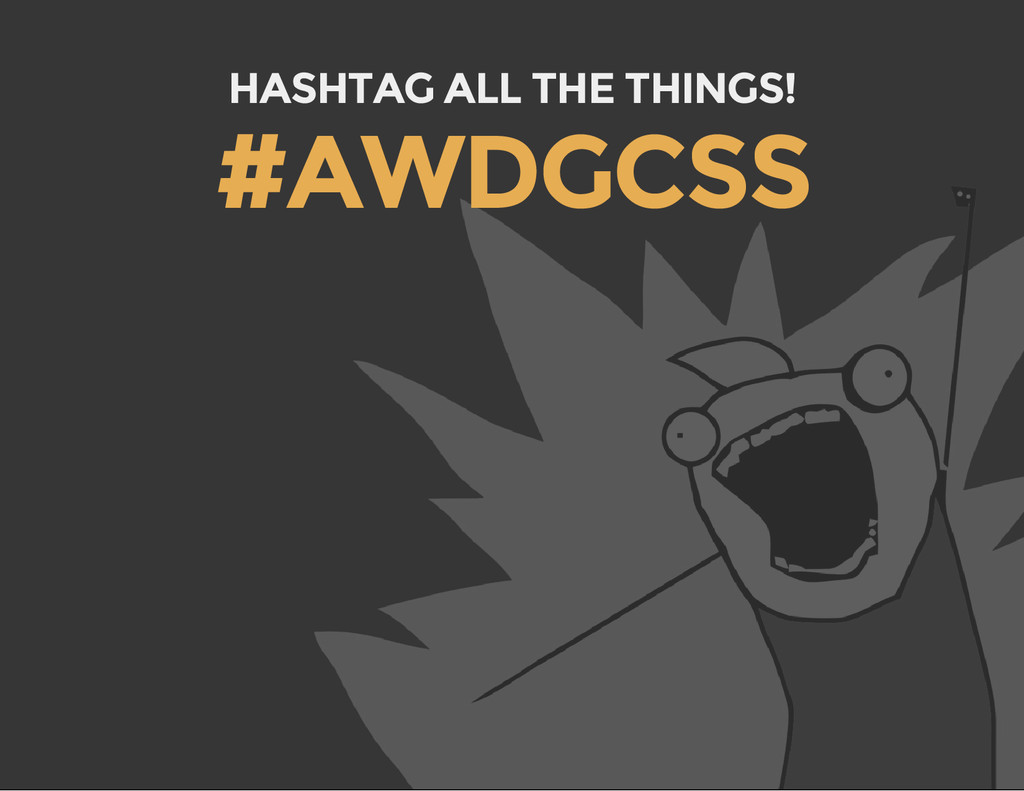 HASHTAG ALL THE THINGS! #AWDGCSS