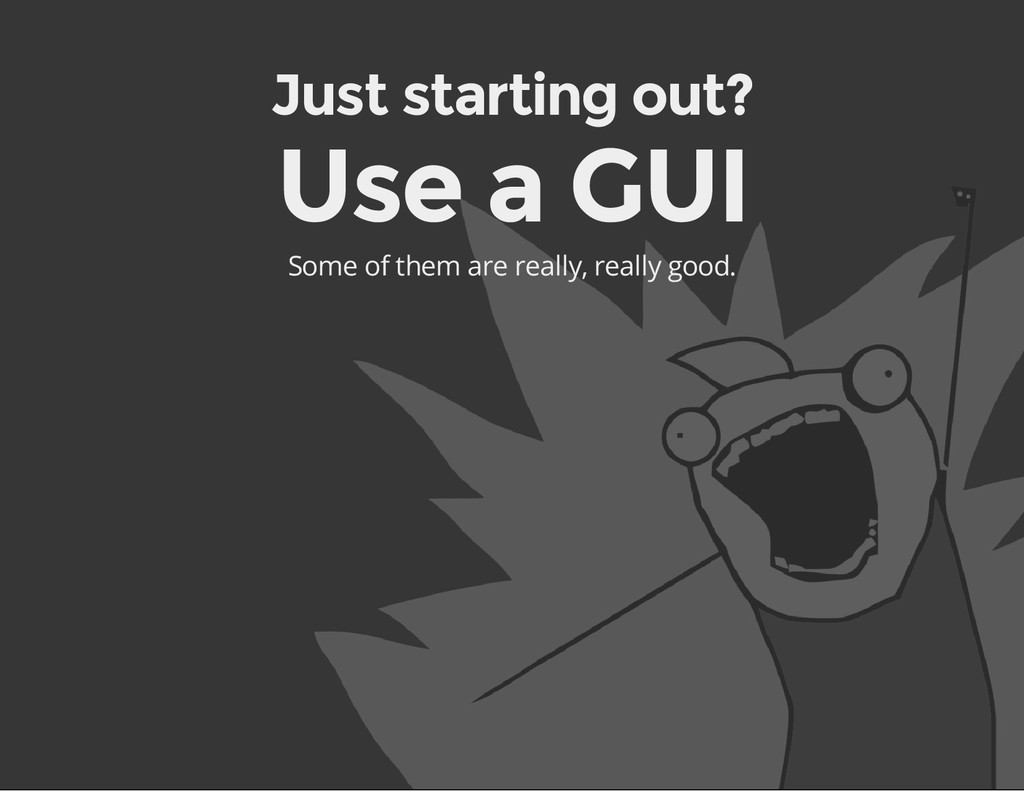 Just starting out? Use a GUI Some of them are r...