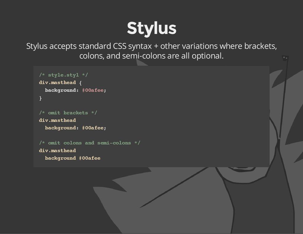 Stylus Stylus accepts standard CSS syntax + oth...
