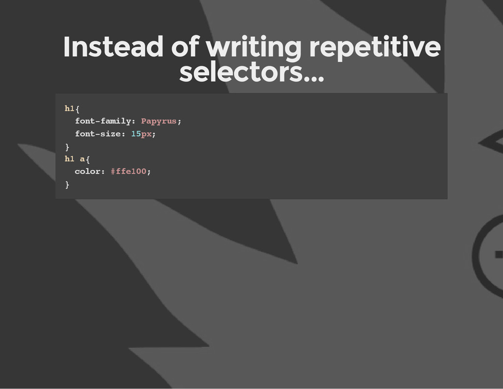 Instead of writing repetitive selectors... h 1 ...