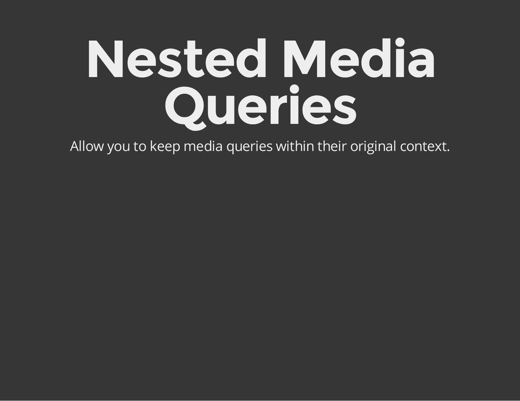 Nested Media Queries Allow you to keep media qu...