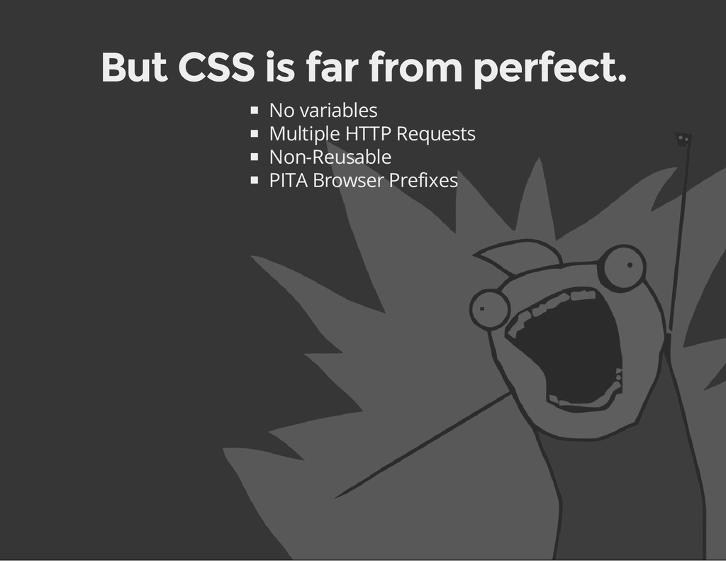 But CSS is far from perfect. No variables Multi...
