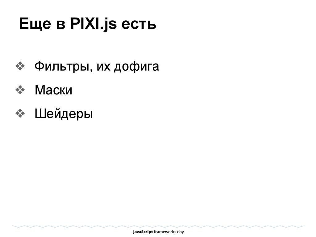 Еще в PIXI.js есть ❖ Фильтры, их дофига ❖ Маски...