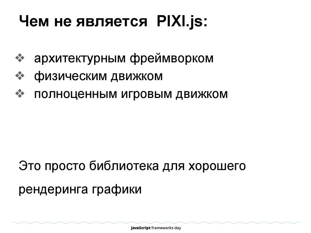 Чем не является PIXI.js: ❖ архитектурным фреймв...