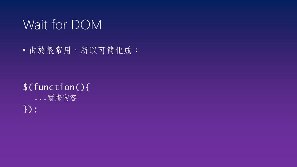 Wait for DOM • 由於很常用,所以可簡化成: $(function(){ ...實...