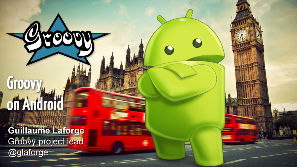 Groovy on Android Guillaume Laforge Groovy proj...