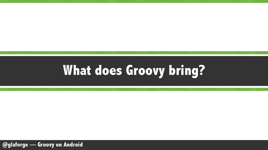 @glaforge — Groovy on Android What does Groovy ...