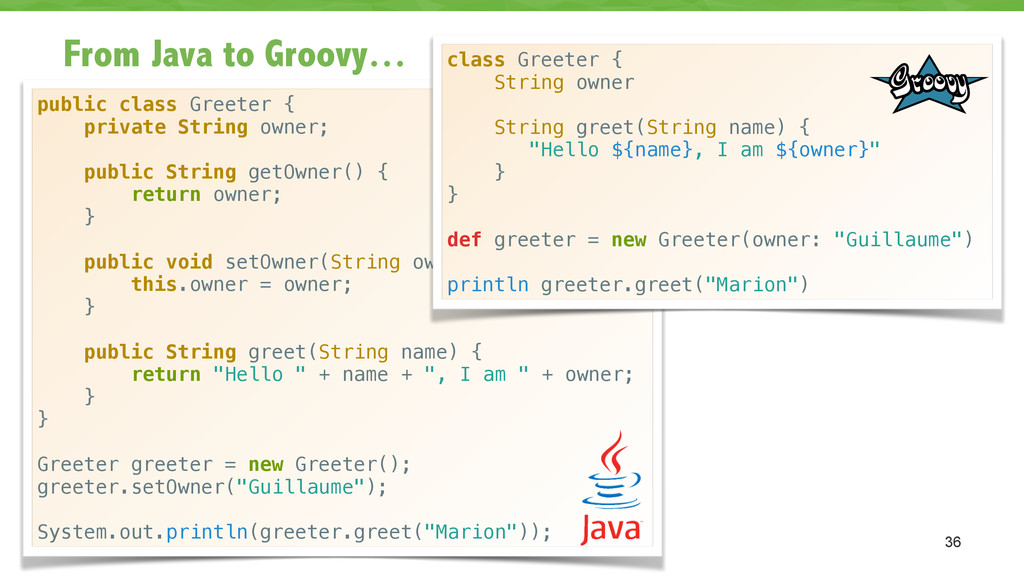From Java to Groovy… 36 public class Greeter { ...