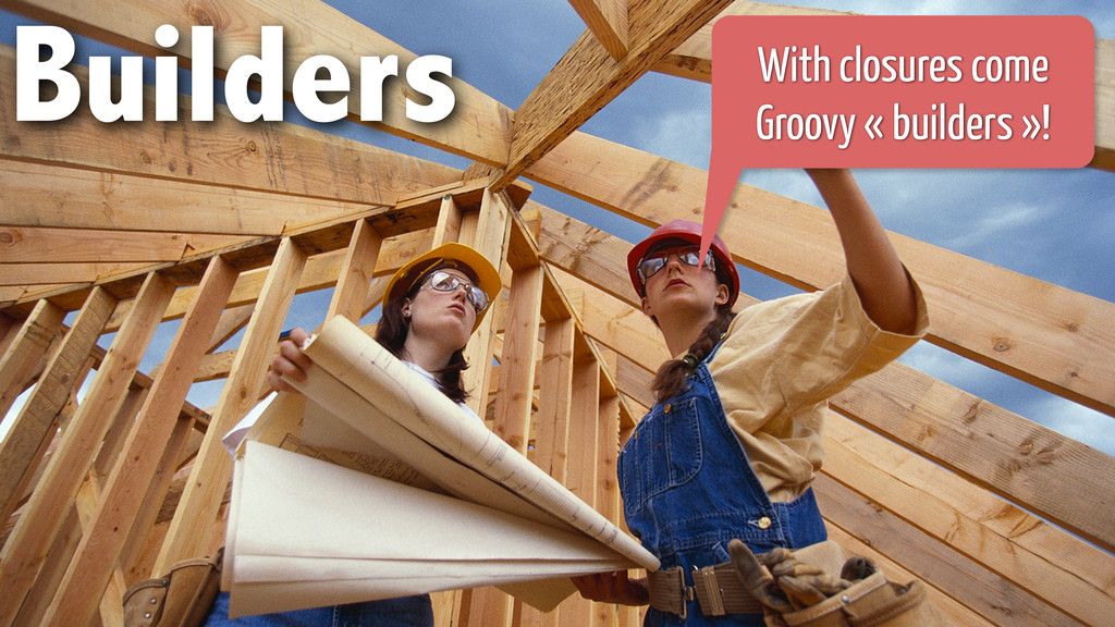 Builders With closures come Groovy « builders »!