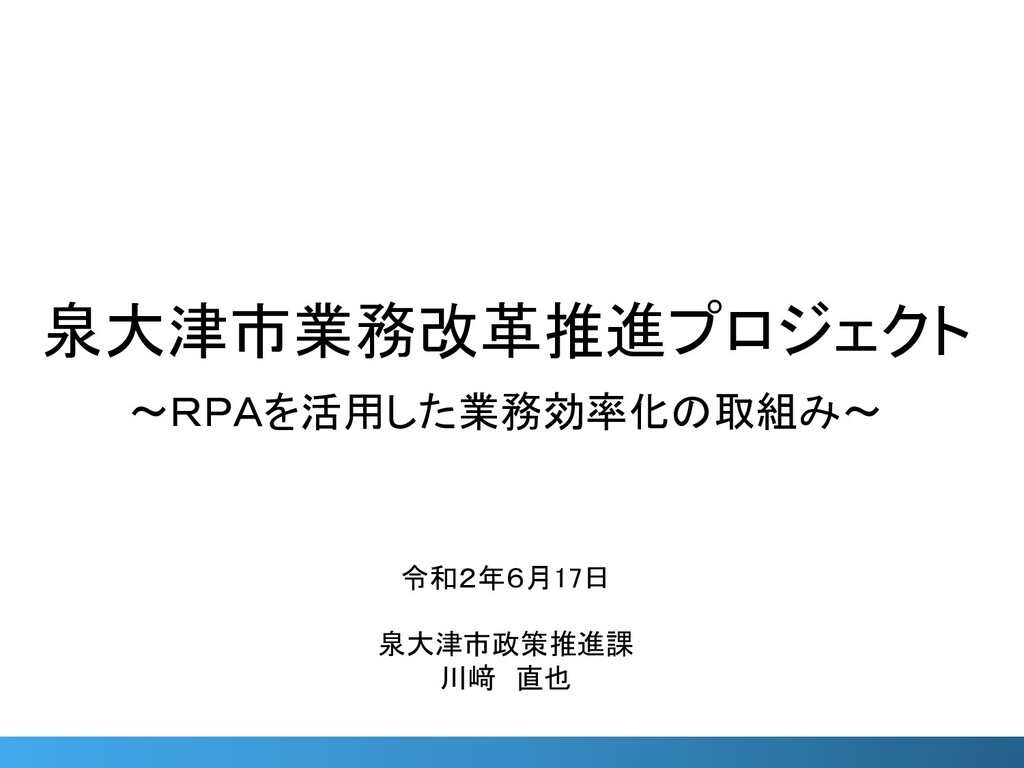 0 泉大津市業務改革推進プロジェクト ~RPAを活用した業務効率化の取組み~ 令和2年6月17...