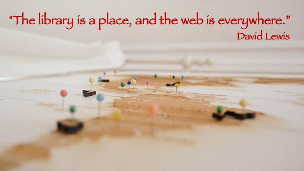 """""""The library is a place, and the web is everywh..."""