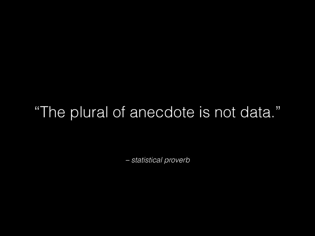 "– statistical proverb ""The plural of anecdote i..."