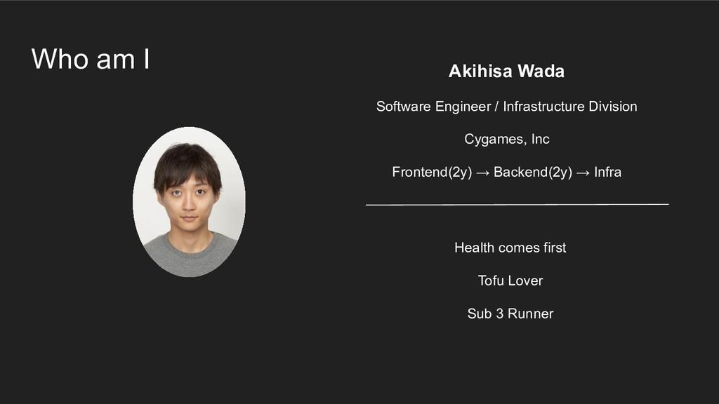 Who am I Akihisa Wada Software Engineer / Infra...