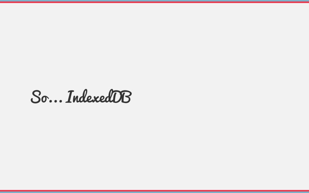 So... IndexedDB