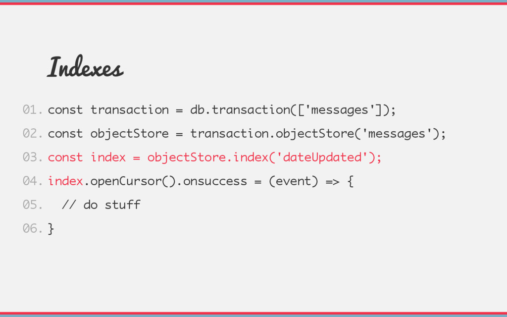 Indexes const transaction = db.transaction(['me...