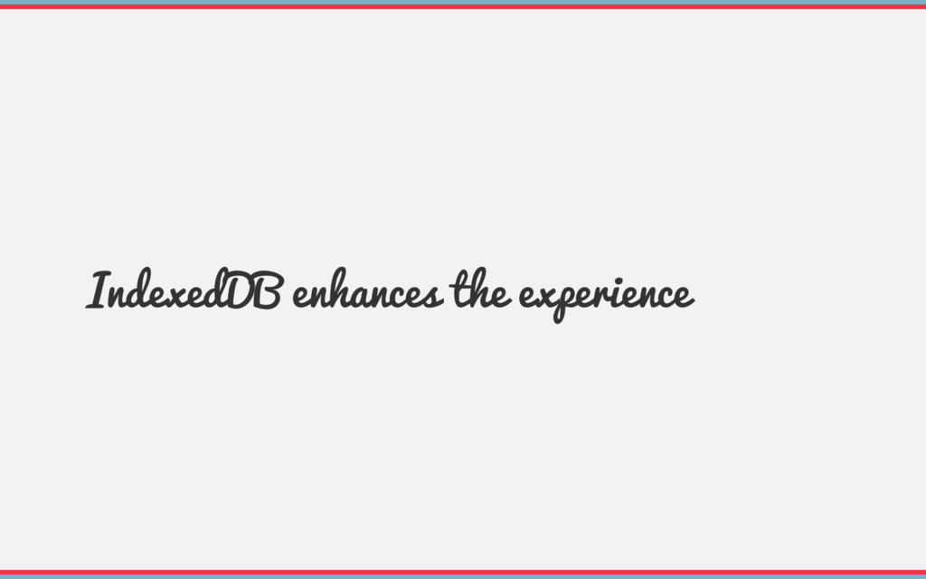 IndexedDB enhances the experience