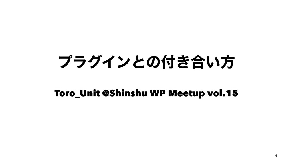 ϓϥάΠϯͱͷ෇͖߹͍ํ Toro_Unit @Shinshu WP Meetup vol.1...