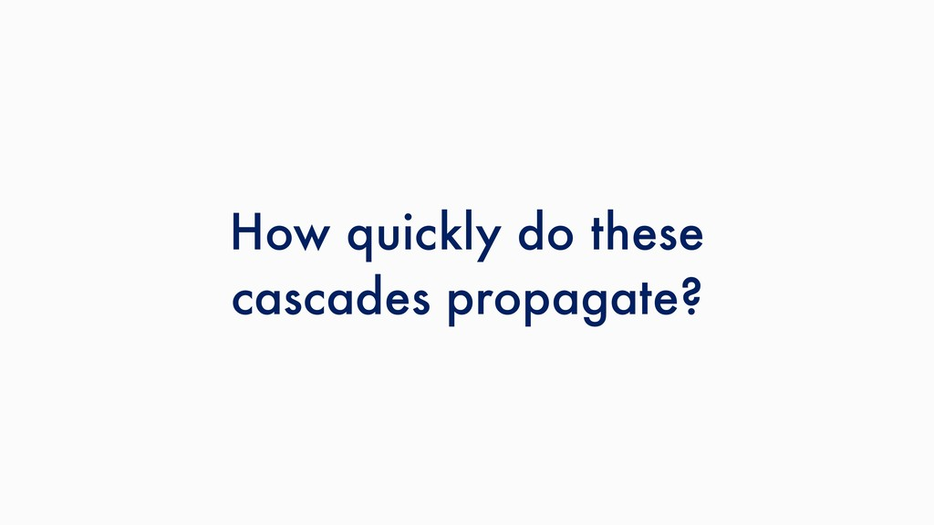 How quickly do these cascades propagate?