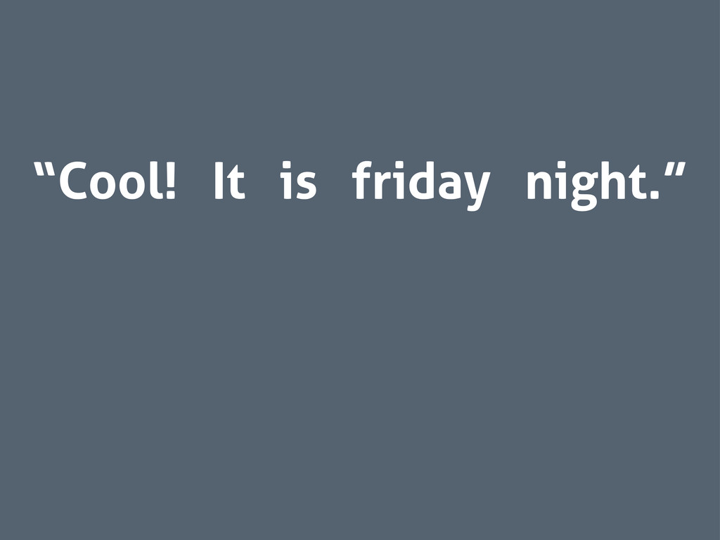 """Cool! It is friday night."""