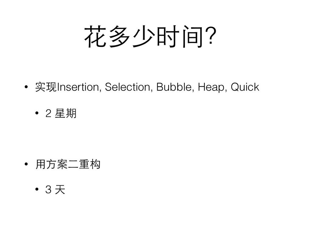 花多少时间? • 实现Insertion, Selection, Bubble, Heap, ...