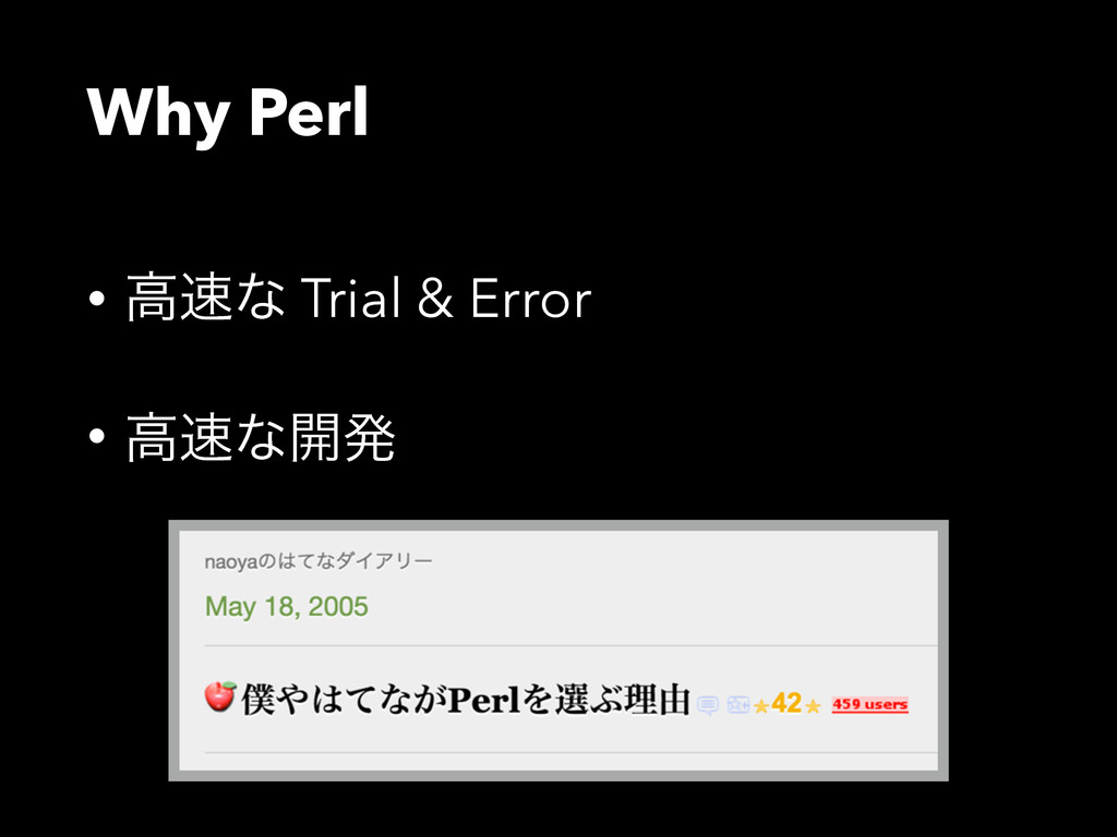 Why Perl • ߴͳ Trial & Error • ߴͳ։ൃ